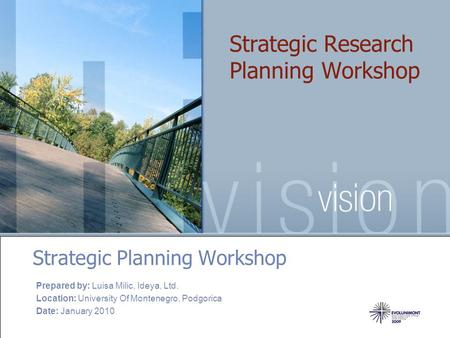 Strategic Research Planning Workshop Strategic Planning Workshop Prepared by: Luisa Milic, Ideya, Ltd. Location: University Of Montenegro, Podgorica Date: