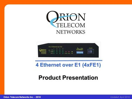 Orion Telecom Networks Inc. - 2010Slide 1 4 x Ethernet over E1(4*FE1) Updated: April 2010Orion Telecom Networks Inc. - 2010 4 Ethernet over E1 (4xFE1)