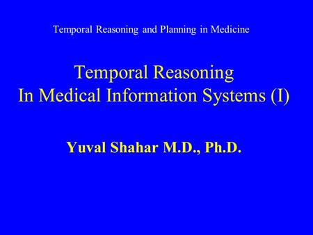 Temporal Reasoning and Planning in Medicine Temporal Reasoning In Medical Information Systems (I) Yuval Shahar M.D., Ph.D.