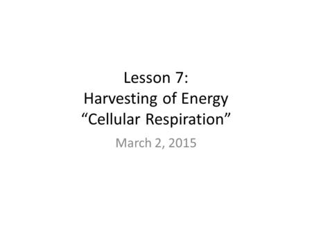 "Lesson 7: Harvesting of Energy ""Cellular Respiration"" March 2, 2015."