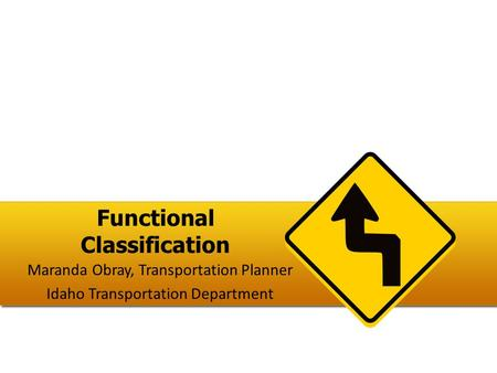 Functional Classification Maranda Obray, Transportation Planner Idaho Transportation Department.