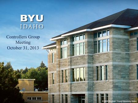 © 2008 Brigham Young University–Idaho 1 Controllers Group Meeting October 31, 2013.