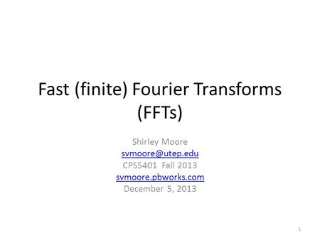 Fast (finite) Fourier Transforms (FFTs) Shirley Moore CPS5401 Fall 2013 svmoore.pbworks.com December 5, 2013 1.