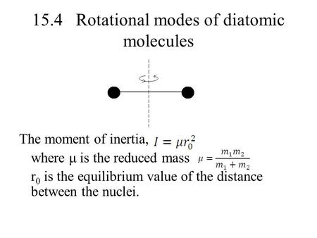15.4 Rotational modes of diatomic molecules The moment of inertia, where μ is the reduced mass r 0 is the equilibrium value of the distance between the.