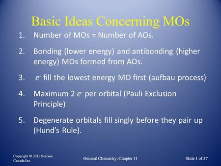 Basic Ideas Concerning MOs Copyright © 2011 Pearson Canada Inc. Slide 1 of 57General Chemistry: Chapter 11 1.Number of MOs = Number of AOs. 2.Bonding (lower.