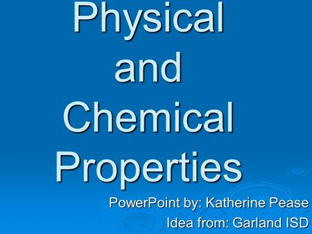 Physical and Chemical Properties PowerPoint by: Katherine Pease Idea from: Garland ISD.