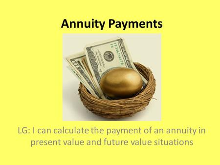 Annuity Payments LG: I can calculate the payment of an annuity in present value and future value situations.