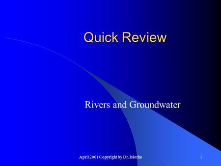 April 2001 Copyright by Dr. Isiorho1 Quick Review Rivers and Groundwater.