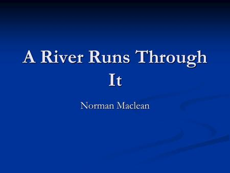"A River Runs Through It Norman Maclean. ""In our family, there was no clear line between religion and fly-fishing"" (1). ""In our family, there was no clear."