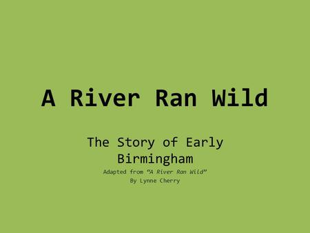 "A River Ran Wild The Story of Early Birmingham Adapted from ""A River Ran Wild"" By Lynne Cherry."