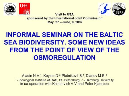 INFORMAL SEMINAR ON THE BALTIC SEA BIODIVERSITY. SOME NEW IDEAS FROM THE POINT OF VIEW OF THE OSMOREGULATION Aladin N.V. 1, Keyser D.2, Plotnikov I.S.
