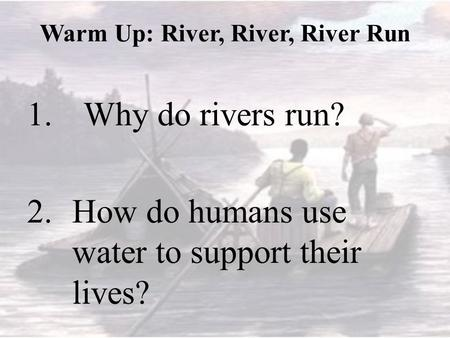 Warm Up: River, River, River Run 1.Why do rivers run? 2.How do humans use water to support their lives?