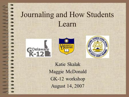 Journaling and How Students Learn Katie Skalak Maggie McDonald GK-12 workshop August 14, 2007.