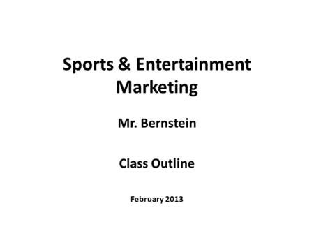 Sports & Entertainment Marketing Mr. Bernstein Class Outline February 2013.