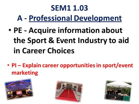 SEM1 1.03 A - Professional Development PE - Acquire information about the Sport & Event Industry to aid in Career Choices PI – Explain career opportunities.