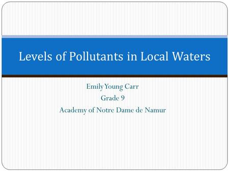 Emily Young Carr Grade 9 Academy of Notre Dame de Namur Levels of Pollutants in Local Waters.