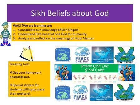 Sikh Beliefs about God WALT (We are learning to): 1.Consolidate our knowledge of Sikh Origins 2.Understand Sikh belief of one God for humanity. 3.Analyse.