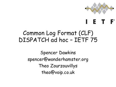 Common Log Format (CLF) DISPATCH ad hoc – IETF 75 Spencer Dawkins Theo Zourzouvillys
