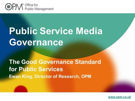 Www.opm.co.uk Public Service Media Governance The Good Governance Standard for Public Services Ewan King, Director of Research, OPM.