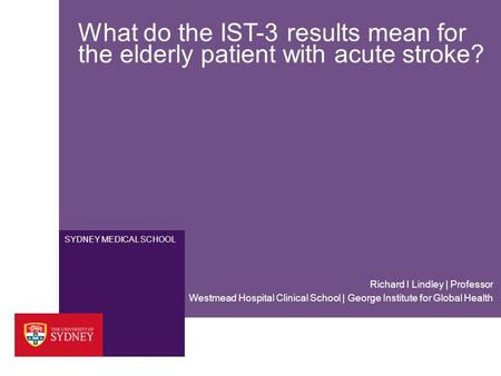 SYDNEY MEDICAL SCHOOL What do the IST-3 results mean for the elderly patient with acute stroke? Westmead Hospital Clinical School | George Institute for.