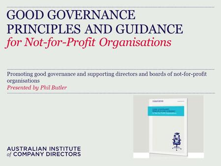 GOOD GOVERNANCE PRINCIPLES AND GUIDANCE for Not-for-Profit Organisations Promoting good governance and supporting directors and boards of not-for-profit.