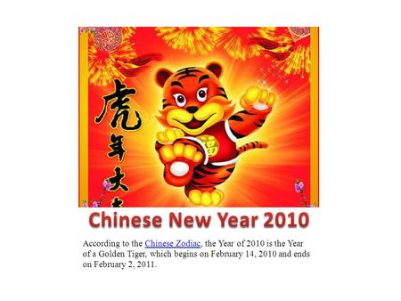 According to the Chinese Zodiac, the Year of 2010 is the Year of a Golden Tiger, which begins on February 14, 2010 and ends on February 2, 2011.Chinese.