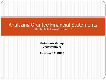 "Analyzing Grantee Financial Statements ""But they looked so good on paper…."" Delaware Valley Grantmakers October 15, 2009."