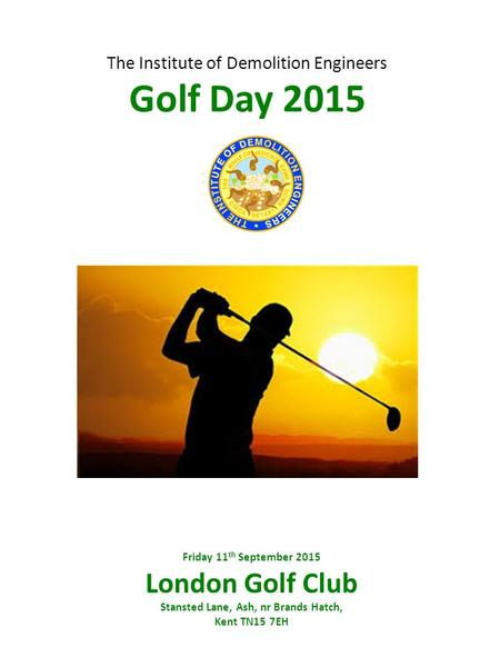 The Institute of Demolition Engineers Golf Day 2015 Friday 11 th September 2015 London Golf Club Stansted Lane, Ash, nr Brands Hatch, Kent TN15 7EH.
