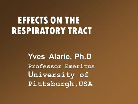 EFFECTS ON THE RESPIRATORY TRACT Yves Alarie, Ph.D Professor Emeritus U niversity of Pittsburgh,USA.