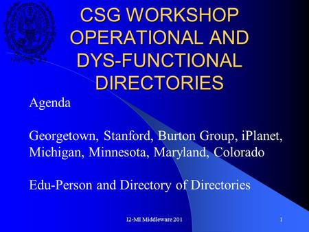 I2-MI Middleware 2011 CSG WORKSHOP OPERATIONAL AND DYS-FUNCTIONAL DIRECTORIES Agenda Georgetown, Stanford, Burton Group, iPlanet, Michigan, Minnesota,