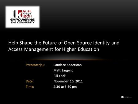 Presenter(s): Candace Soderston Matt Sargent Bill Yock Date:November 16, 2011 Time:2:30 to 3:30 pm Help Shape the Future of Open Source Identity and Access.