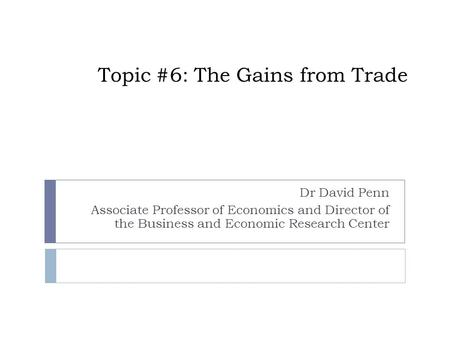 Topic #6: The Gains from Trade Dr David Penn Associate Professor of Economics and Director of the Business and Economic Research Center.