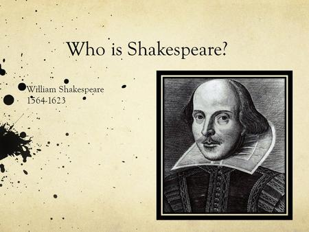 Who is Shakespeare? William Shakespeare 1564-1623.