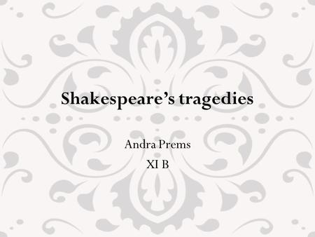 Shakespeare's tragedies Andra Prems XI B. Shakespeare's tragedies Shakespeare wrote tragedies from the beginning of his career Tragedies appeared during.