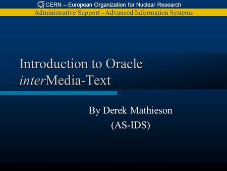 CERN – European Organization for Nuclear Research Administrative Support - Advanced Information Systems Introduction to Oracle interMedia-Text By Derek.