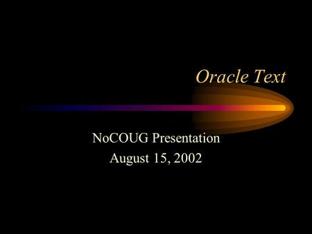 Oracle Text NoCOUG Presentation August 15, 2002. Session Objectives Review Oracle Text basics Index Options Compare Oracle Text with interMedia and ConText.