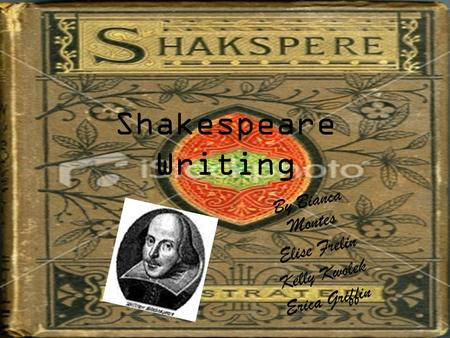 Shakespeare Writing By Bianca Montes Elise Frelin Kelly Kwolek Erica Griffin.