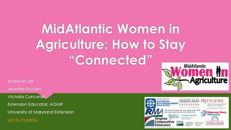 "MidAtlantic Women in Agriculture: How to Stay ""Connected"" Shannon Dill Jennifer Rhodes Victoria Corcoran Extension Educator, AGNR University of Maryland."