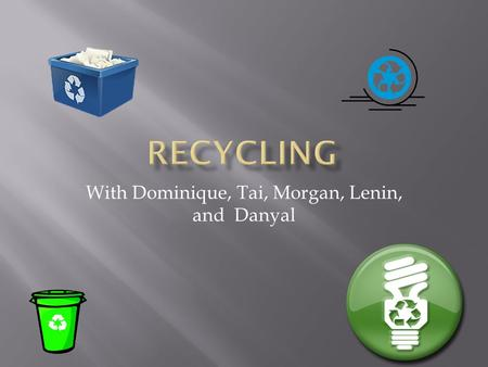 With Dominique, Tai, Morgan, Lenin, and Danyal  Humans need to recycle and refill. Recycling- Remanufacturing of waste materials helps to make new products.
