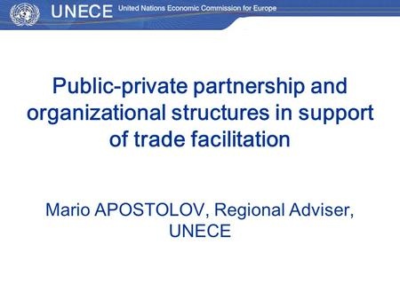Public-private partnership and organizational structures in support of trade facilitation Мario APOSTOLOV, Regional Adviser, UNECE.