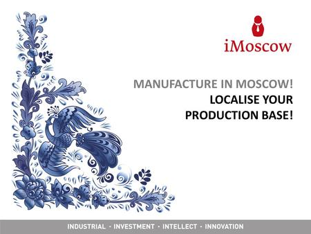 MANUFACTURE IN MOSCOW! LOCALISE YOUR PRODUCTION BASE!