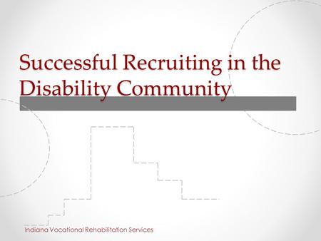 Successful Recruiting in the Disability Community Indiana Vocational Rehabilitation Services.
