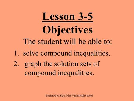 Lesson 3-5 Objectives The student will be able to: 1. solve compound inequalities. 2.graph the solution sets of compound inequalities. Designed by Skip.
