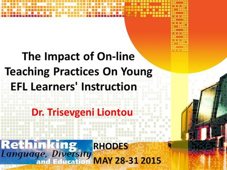 The Impact of On-line Teaching Practices On Young EFL Learners' Instruction Dr. Trisevgeni Liontou RHODES MAY 28-31 2015.