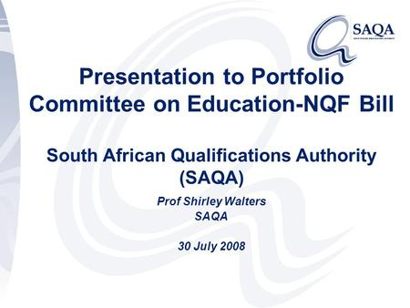 Presentation to Portfolio Committee on Education-NQF Bill South African Qualifications Authority (SAQA) Prof Shirley Walters SAQA 30 July 2008.