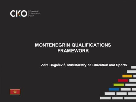 MONTENEGRIN QUALIFICATIONS FRAMEWORK Zora Bogićević, Ministarstry of Education and Sports.