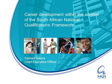 Career development within the context of the South African National Qualifications Framework Samuel Isaacs Chief Executive Officer.