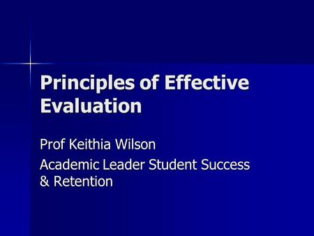 Principles of Effective Evaluation Prof Keithia Wilson Academic Leader Student Success & Retention.