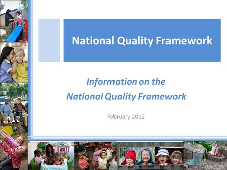 Information on the National Quality Framework February 2012 National Quality Framework.