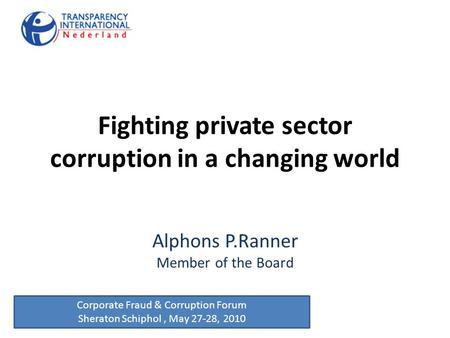 Fighting private sector corruption in a changing world Alphons P.Ranner Member of the Board Corporate Fraud & Corruption Forum Sheraton Schiphol, May 27-28,